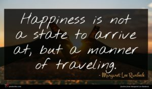 Margaret Lee Runbeck quote : Happiness is not a ...