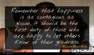 Maurice Maeterlinck quote : Remember that happiness is ...