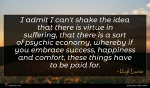 Hugh Laurie quote : I admit I can't ...