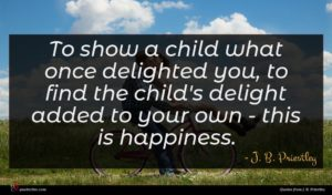 J. B. Priestley quote : To show a child ...
