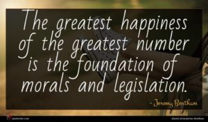 Jeremy Bentham quote : The greatest happiness of ...