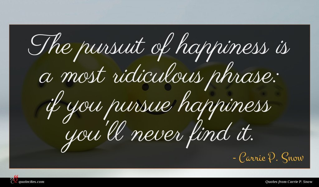 The pursuit of happiness is a most ridiculous phrase: if you pursue happiness you'll never find it.