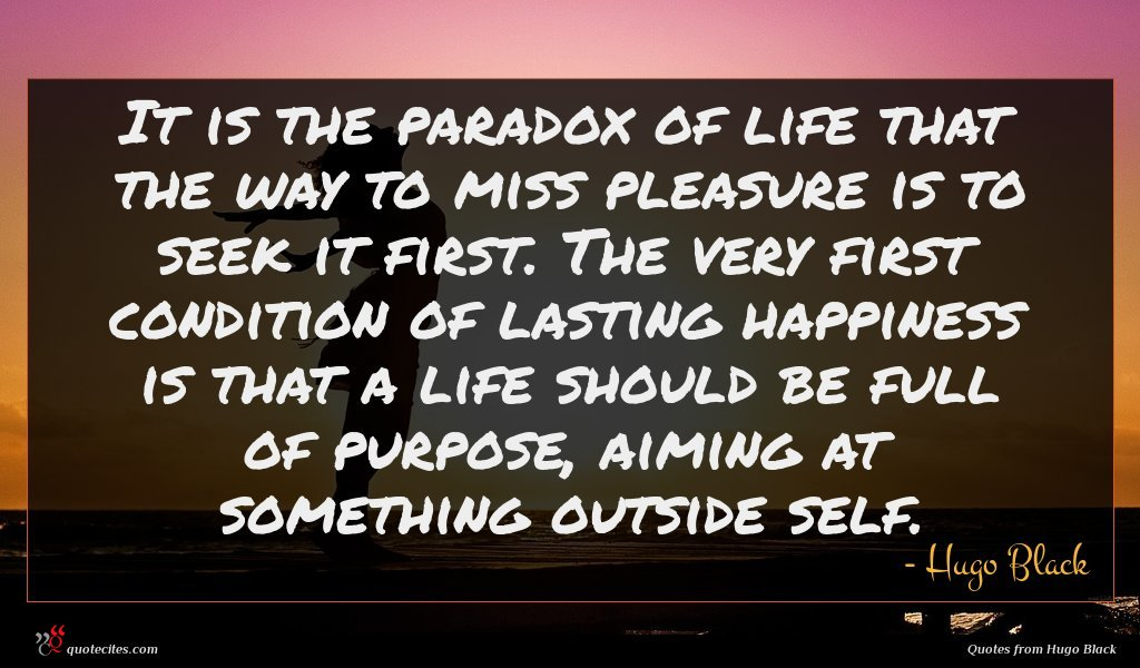 It is the paradox of life that the way to miss pleasure is to seek it first. The very first condition of lasting happiness is that a life should be full of purpose, aiming at something outside self.