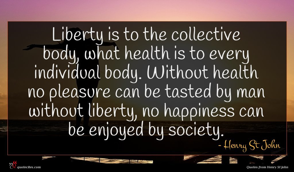 Liberty is to the collective body, what health is to every individual body. Without health no pleasure can be tasted by man without liberty, no happiness can be enjoyed by society.
