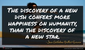 Jean Anthelme Brillat-Savarin quote : The discovery of a ...
