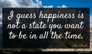 John Belushi quote : I guess happiness is ...