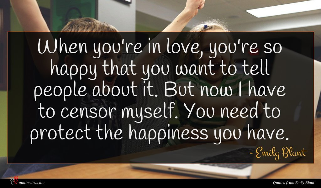 When you're in love, you're so happy that you want to tell people about it. But now I have to censor myself. You need to protect the happiness you have.