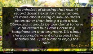 Donny Osmond quote : The mindset of chasing ...