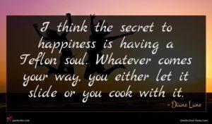 Diane Lane quote : I think the secret ...
