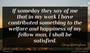 George Westinghouse quote : If someday they say ...