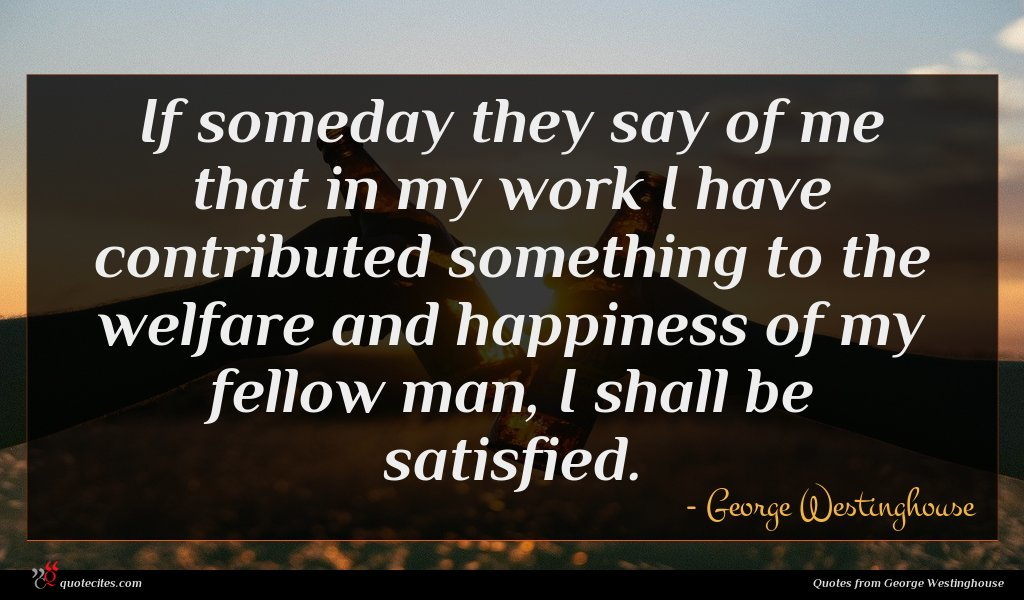 If someday they say of me that in my work I have contributed something to the welfare and happiness of my fellow man, I shall be satisfied.