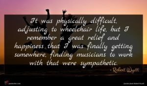 Robert Wyatt quote : It was physically difficult ...