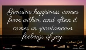 Andrew Weil quote : Genuine happiness comes from ...