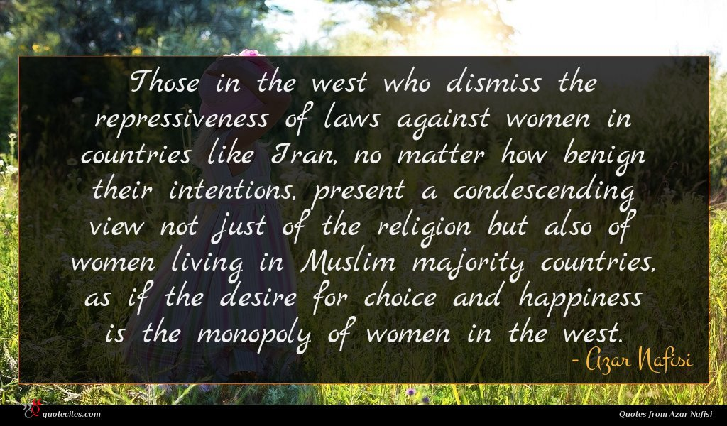 Those in the west who dismiss the repressiveness of laws against women in countries like Iran, no matter how benign their intentions, present a condescending view not just of the religion but also of women living in Muslim majority countries, as if the desire for choice and happiness is the monopoly of women in the west.