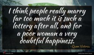 Queen Victoria quote : I think people really ...