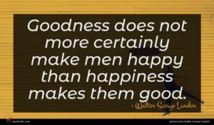 Walter Savage Landor quote : Goodness does not more ...