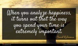 Daniel Kahneman quote : When you analyze happiness ...