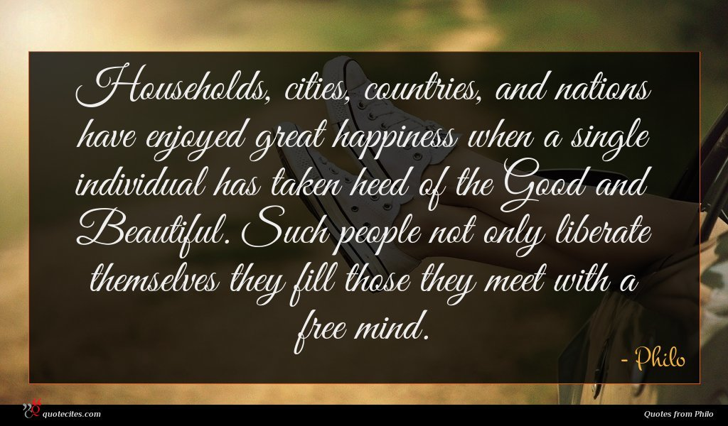 Households, cities, countries, and nations have enjoyed great happiness when a single individual has taken heed of the Good and Beautiful. Such people not only liberate themselves they fill those they meet with a free mind.