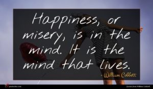 William Cobbett quote : Happiness or misery is ...