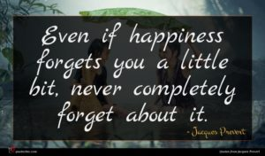 Jacques Prevert quote : Even if happiness forgets ...