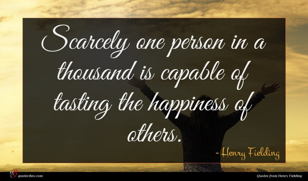Scarcely one person in a thousand is capable of tasting the happiness of others.