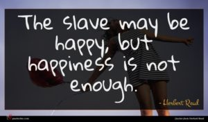 Herbert Read quote : The slave may be ...