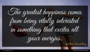 Walter Annenberg quote : The greatest happiness comes ...