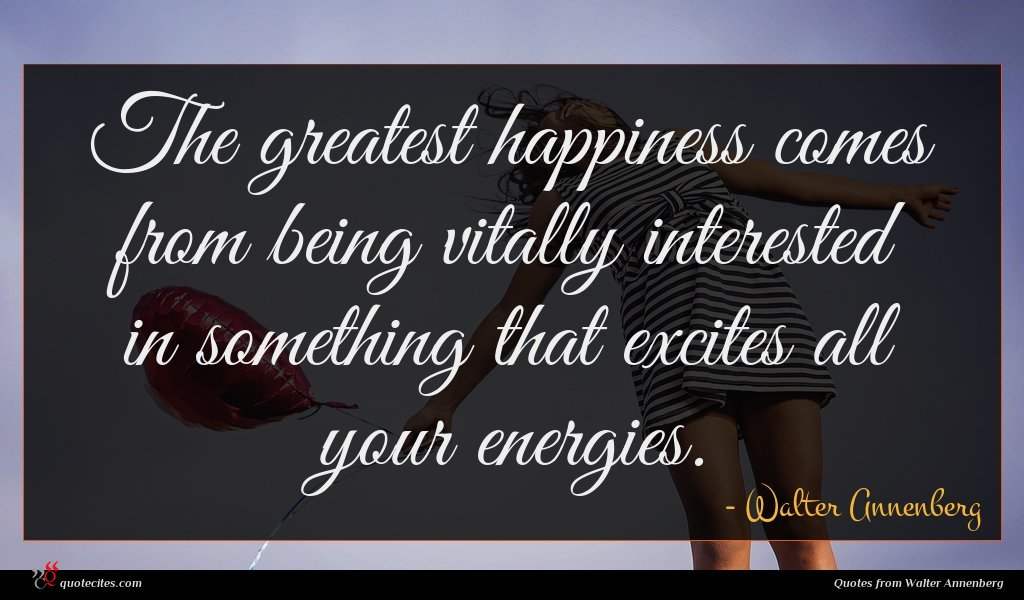 The greatest happiness comes from being vitally interested in something that excites all your energies.
