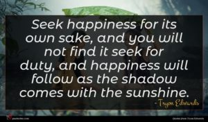 Tryon Edwards quote : Seek happiness for its ...