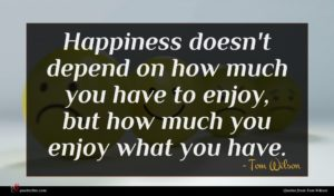 Tom Wilson quote : Happiness doesn't depend on ...