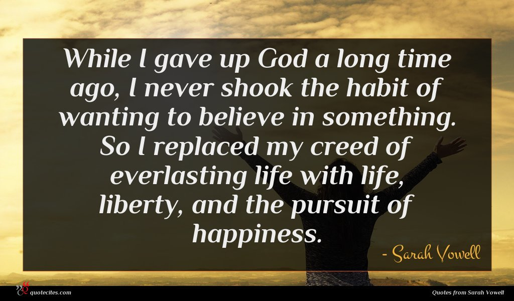 While I gave up God a long time ago, I never shook the habit of wanting to believe in something. So I replaced my creed of everlasting life with life, liberty, and the pursuit of happiness.