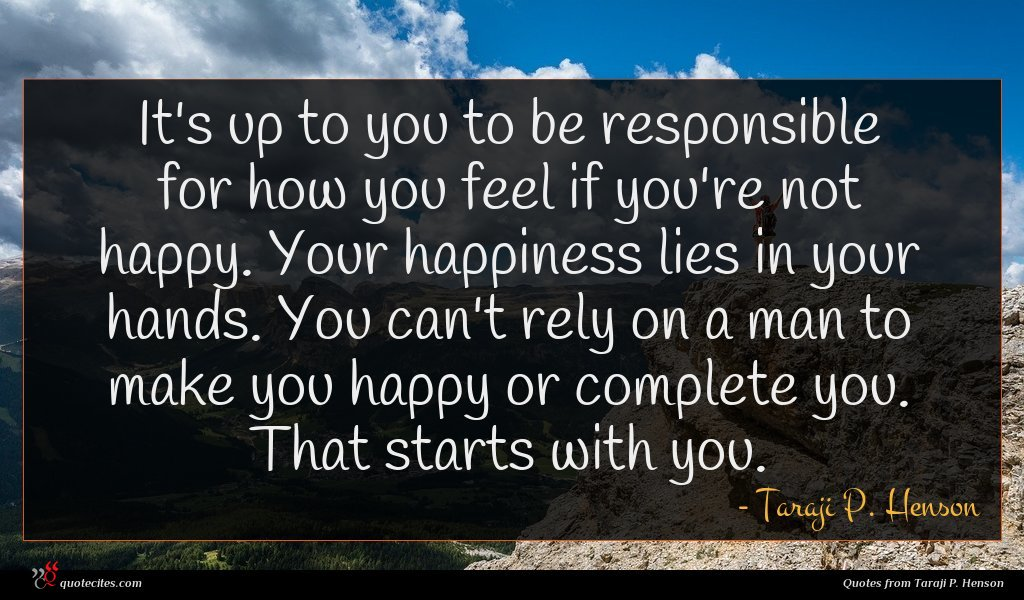 It's up to you to be responsible for how you feel if you're not happy. Your happiness lies in your hands. You can't rely on a man to make you happy or complete you. That starts with you.