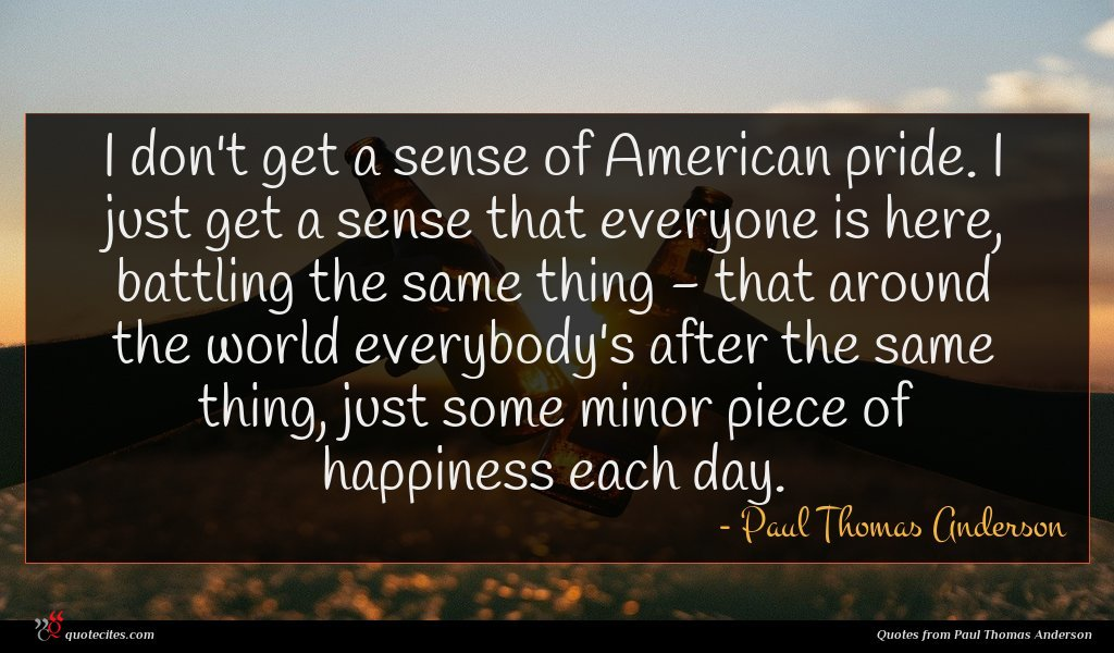 I don't get a sense of American pride. I just get a sense that everyone is here, battling the same thing - that around the world everybody's after the same thing, just some minor piece of happiness each day.