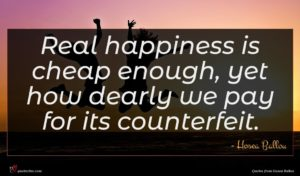 Hosea Ballou quote : Real happiness is cheap ...