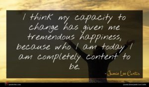 Jamie Lee Curtis quote : I think my capacity ...
