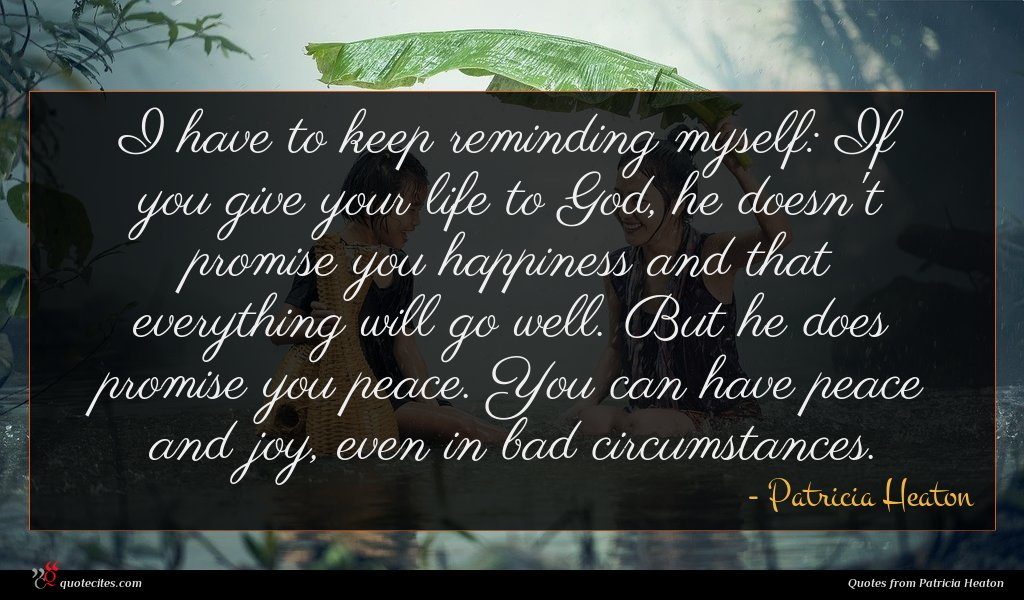 I have to keep reminding myself: If you give your life to God, he doesn't promise you happiness and that everything will go well. But he does promise you peace. You can have peace and joy, even in bad circumstances.