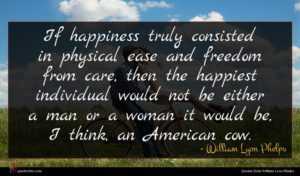 William Lyon Phelps quote : If happiness truly consisted ...