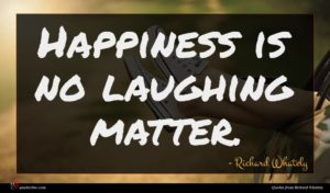 Richard Whately quote : Happiness is no laughing ...