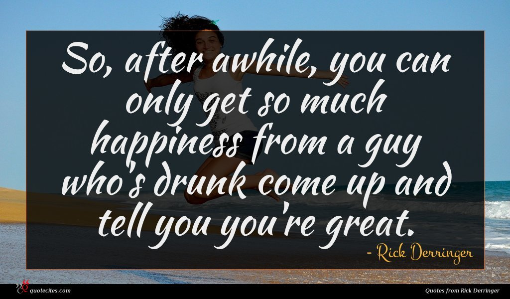 So, after awhile, you can only get so much happiness from a guy who's drunk come up and tell you you're great.
