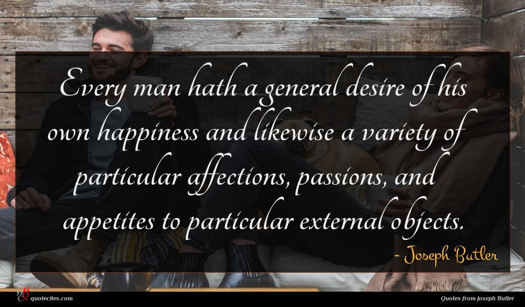 Every man hath a general desire of his own happiness and likewise a variety of particular affections, passions, and appetites to particular external objects.