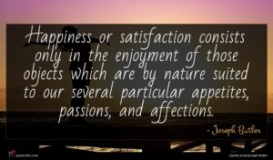 Joseph Butler quote : Happiness or satisfaction consists ...