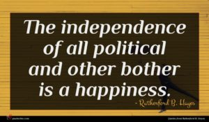 Rutherford B. Hayes quote : The independence of all ...