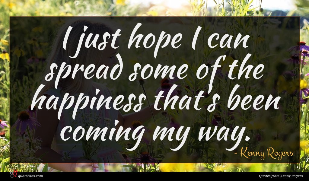I just hope I can spread some of the happiness that's been coming my way.