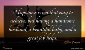 Ellen Pompeo quote : Happiness is not that ...
