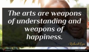 Richard Eyre quote : The arts are weapons ...