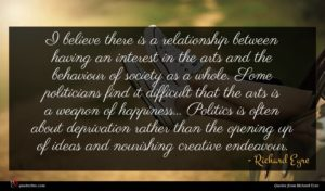 Richard Eyre quote : I believe there is ...