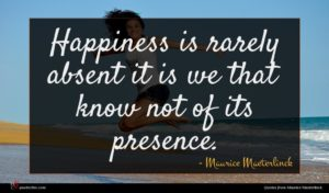 Maurice Maeterlinck quote : Happiness is rarely absent ...