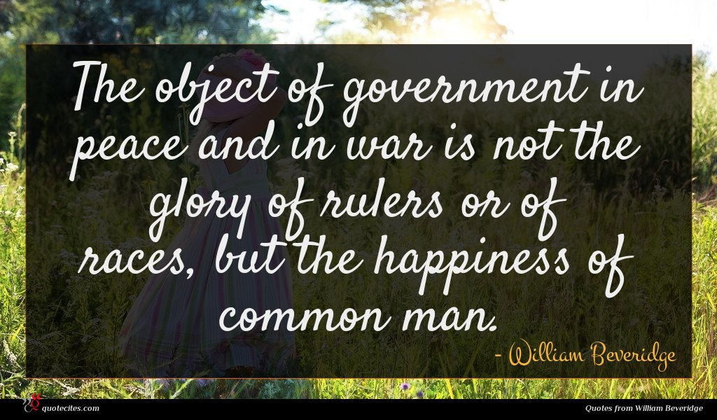 The object of government in peace and in war is not the glory of rulers or of races, but the happiness of common man.