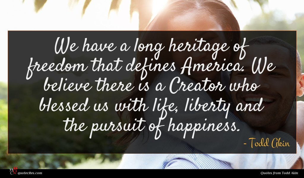 We have a long heritage of freedom that defines America. We believe there is a Creator who blessed us with life, liberty and the pursuit of happiness.