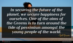 Bob Brown quote : In securing the future ...